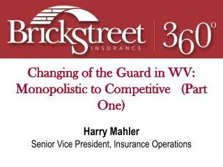 Changing of the Guard in WV: Monopolistic to Competitive (Part One) Harry Mahler Senior Vice President, Insurance Oper