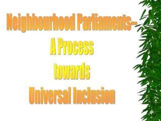 Neighbourhood Parliaments-- A Process towards Universal Inclusion
