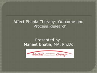 Affect Phobia Therapy: Outcome and Process Research Presented by: Maneet Bhatia, MA, Ph.Dc