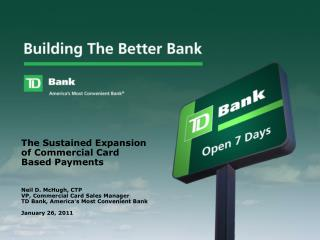 Neil D. McHugh, CTP VP, Commercial Card Sales Manager TD Bank, America ' s Most Convenient Bank January 26, 2011