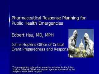 Pharmaceutical Response Planning for Public Health Emergencies Edbert Hsu, MD, MPH Johns Hopkins Office of Critical  Eve