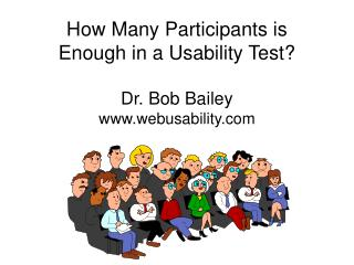 How Many Participants is Enough in a Usability Test? Dr. Bob Bailey www.webusability.com