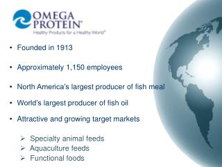 Founded in 1913  Approximately 1,150 employees  North America s largest producer of fish meal  World s largest producer