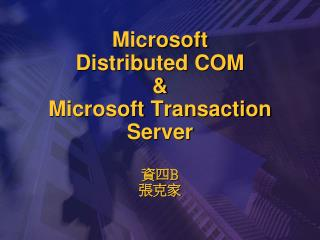 Microsoft Distributed COM & Microsoft Transaction Server 資四 B 張克家