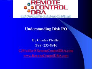 Understanding Disk I/O By Charles Pfeiffer (888) 235-8916 CJPfeiffer@RemoteControlDBA RemoteControlDBA