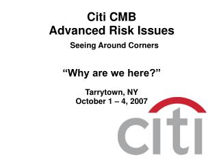 "Citi CMB Advanced Risk Issues Seeing Around Corners ""Why are we here?"" Tarrytown, NY October 1 – 4, 2007"