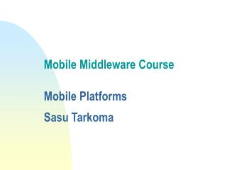 Mobile Middleware Course  Mobile Platforms Sasu Tarkoma