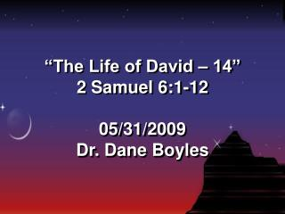 """The Life of David – 14"" 2 Samuel 6:1-12 05/31/2009 Dr. Dane Boyles"