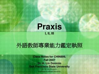 Praxis  I, II, III 外語教師專業能力鑑定執照 Class Notes for CHIN899, Fall 2007 Dr. H. Lin Domizio San Francisco State University