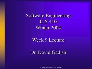 Software Engineering CIS 410 Winter 2004 Week 9 Lecture Dr. David Gadish