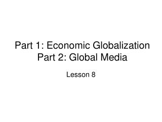 Part 1: Economic Globalization Part 2: Global Media