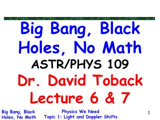 Big Bang, Black Holes, No Math ASTR/PHYS 109 Dr. David Toback Lecture 6 & 7