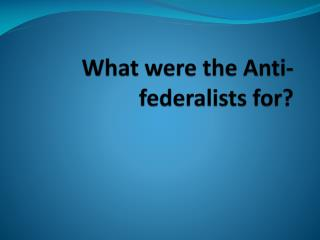 What were the Anti-federalists for?