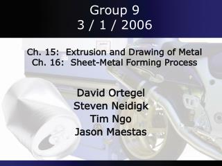 Group 9 3 / 1 / 2006 Ch. 15:  Extrusion and Drawing of Metal Ch. 16:  Sheet-Metal Forming Process