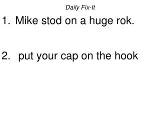Daily Fix-It Mike stod on a huge rok. put your cap on the hook