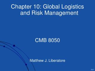 Chapter 10: Global Logistics and Risk Management CMB 8050 Matthew J. Liberatore