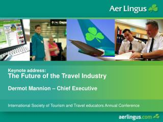 Keynote address: The Future of the Travel Industry Dermot Mannion – Chief Executive