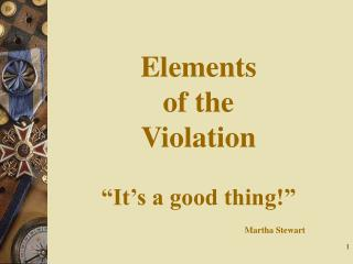 Elements  of the  Violation   It s a good thing                            Martha Stewart