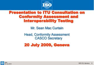 Presentation to ITU Consultation on Conformity Assessment and Interoperability Testing Mr. Sean Mac Curtain Head, Confor