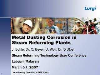 Metal Dusting Corrosion in  Steam Reforming Plants J. Bohle, Dr. C. Beyer, U. Wolf, Dr. D Ulber Steam Reforming Technolo