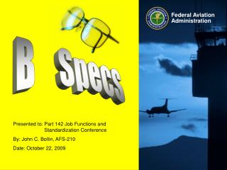 Presented to:	Part 142 Job Functions and 	Standardization Conference By: John C. Bollin, AFS-210 Date: October 22, 2009