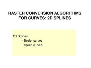 RASTER CONVERSION ALGORITHMS FOR CURVES: 2D SPLINES