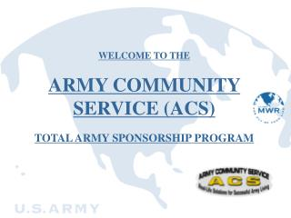 WELCOME TO THE   ARMY COMMUNITY SERVICE ACS   TOTAL ARMY SPONSORSHIP PROGRAM