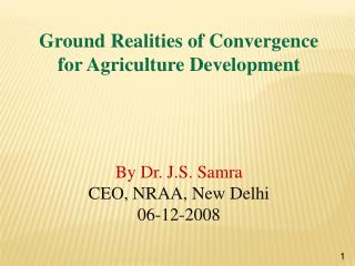 Ground Realities of Convergence for Agriculture Development  By Dr. J.S.  Samra CEO, NRAA, New Delhi 06-12-2008