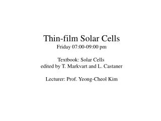 Thin-film Solar Cells Friday 07:00-09:00 pm Textbook: Solar Cells  edited by T. Markvart and L. Castaner Lecturer: Prof.