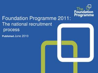 Foundation Programme 2011:  The national recruitment  process Published  June 2010