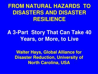FROM NATURAL HAZARDS  TO DISASTERS AND DISASTER RESILIENCE    A 3-Part  Story That Can Take 40 Years, or More, to Live