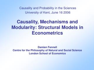 Causality and Probability in the Sciences University of Kent, June 16 2006