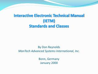 Interactive Electronic Technical Manual (IETM) Standards and Classes By Don Reynolds ManTech Advanced Systems Internatio
