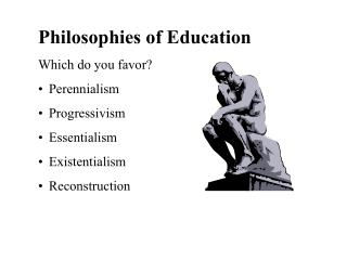 Philosophies of Education Which do you favor? Perennialism Progressivism Essentialism Existentialism Reconstruction