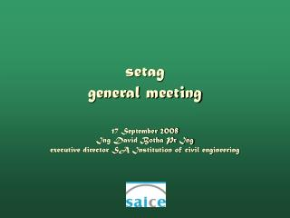 Setag general meeting  17 September 2008  Ing David Botha Pr Ing executive director SA Institution of civil engineering