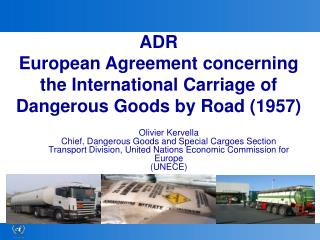 Olivier Kervella Chief, Dangerous Goods and Special Cargoes Section Transport Division, United Nations Economic Commissi
