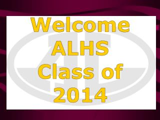 Welcome ALHS  Class of 2014