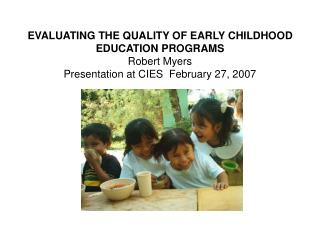 EVALUATING THE QUALITY OF EARLY CHILDHOOD EDUCATION PROGRAMS Robert Myers Presentation at CIES  February 27, 2007