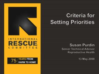 Criteria for Setting Priorities    Susan Purdin Senior Technical Advisor Reproductive Health   13 May 2008