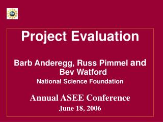 Project Evaluation Barb Anderegg, Russ Pimmel  and   Bev Watford National Science Foundation Annual ASEE Conference June