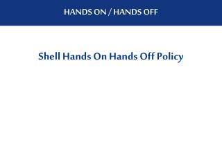 Shell Hands On Hands Off Policy