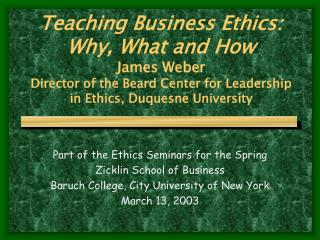Teaching Business Ethics: Why, What and How James Weber Director of the Beard Center for Leadership   in Ethics, Duquesn