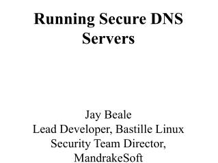 Running Secure DNS Servers Jay Beale Lead Developer, Bastille Linux Security Team Director, MandrakeSoft