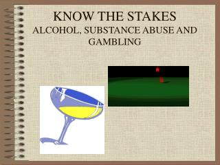 KNOW THE STAKES ALCOHOL, SUBSTANCE ABUSE AND GAMBLING