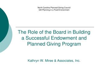 The Role of the Board in Building a Successful Endowment and Planned Giving Program Kathryn W. Miree & Associates, I