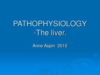 PATHOPHYSIOLOGY -The liver.