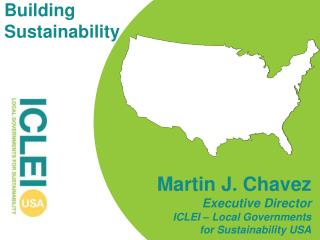 Martin J. Chavez Executive Director ICLEI – Local Governments  for Sustainability USA