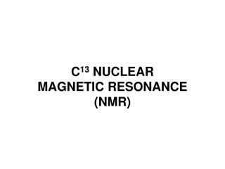 C 13  NUCLEAR  MAGNETIC RESONANCE  (NMR)