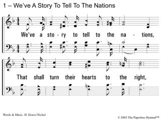 1. Weve a story to tell to the nations, That shall turn their hearts to the right, A story of truth and mercy, a story o