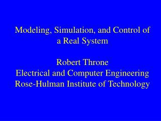 Modeling, Simulation, and Control of a Real System Robert Throne Electrical and Computer Engineering Rose-Hulman Institu